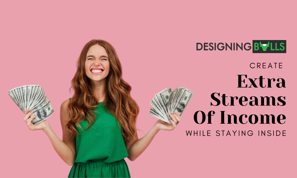 Create Extra Streams Of Income While Staying Inside